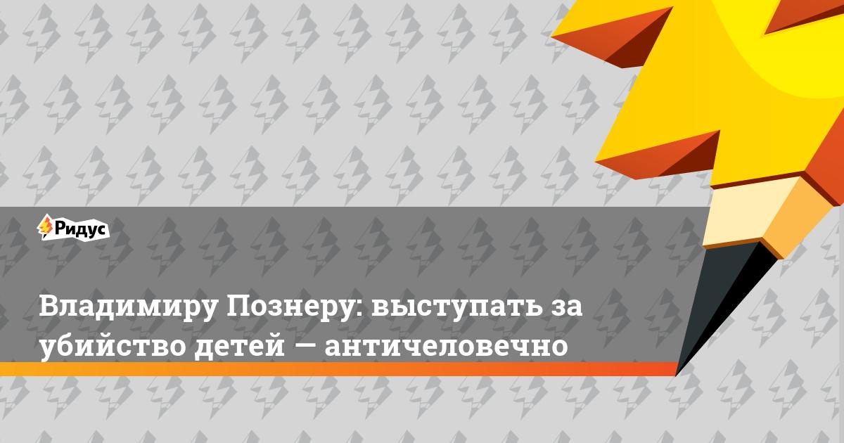 Владимиру Познеру: выступать за убийство детей — античеловечно
